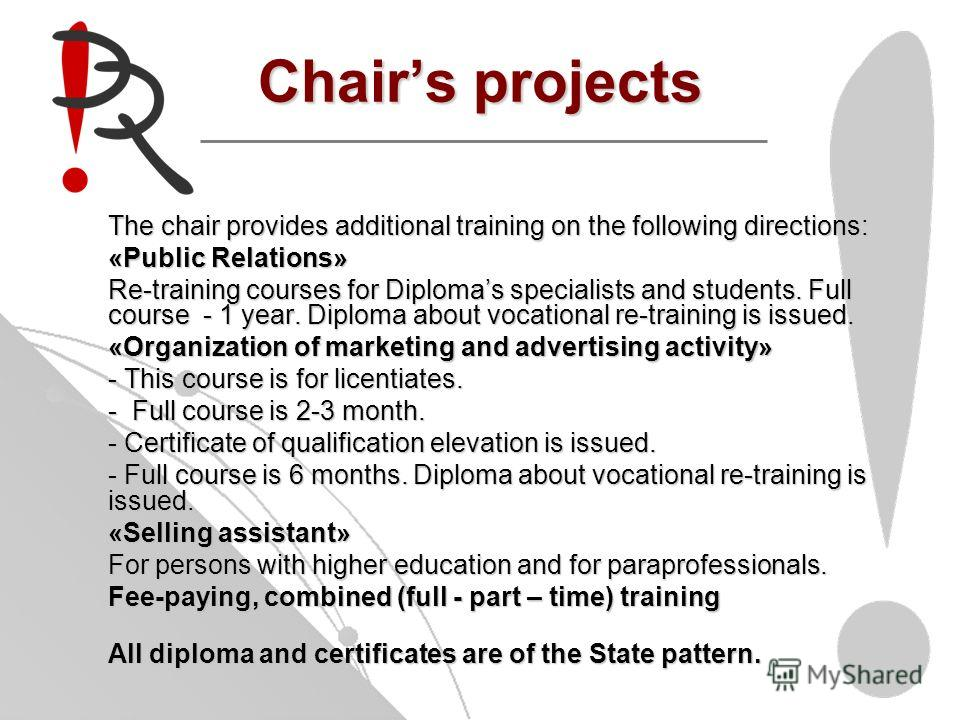 Chairs projects The chair provides additional training on the following directions: «Public Relations» Re-training courses for Diplomas specialists and students. Full course - 1 year. Diploma about vocational re-training is issued. «Organization of m