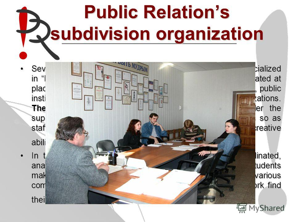 Public Relations subdivision organization Several creative studious are organized for the students specialized in Public Relations subdivision organization. They are situated at places of students practice such as administrative authorities, public i