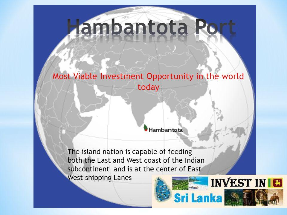 Most Viable Investment Opportunity in the world today The island nation is capable of feeding both the East and West coast of the Indian subcontinent and is at the center of East West shipping Lanes