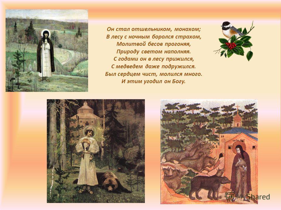 Он стал отшельником, монахом; В лесу с ночным боролся страхом, Молитвой бесов прогоняя, Природу светом наполняя. С годами он в лесу прижился, С медведем даже подружился. Был сердцем чист, молился много. И этим угодил он Богу.