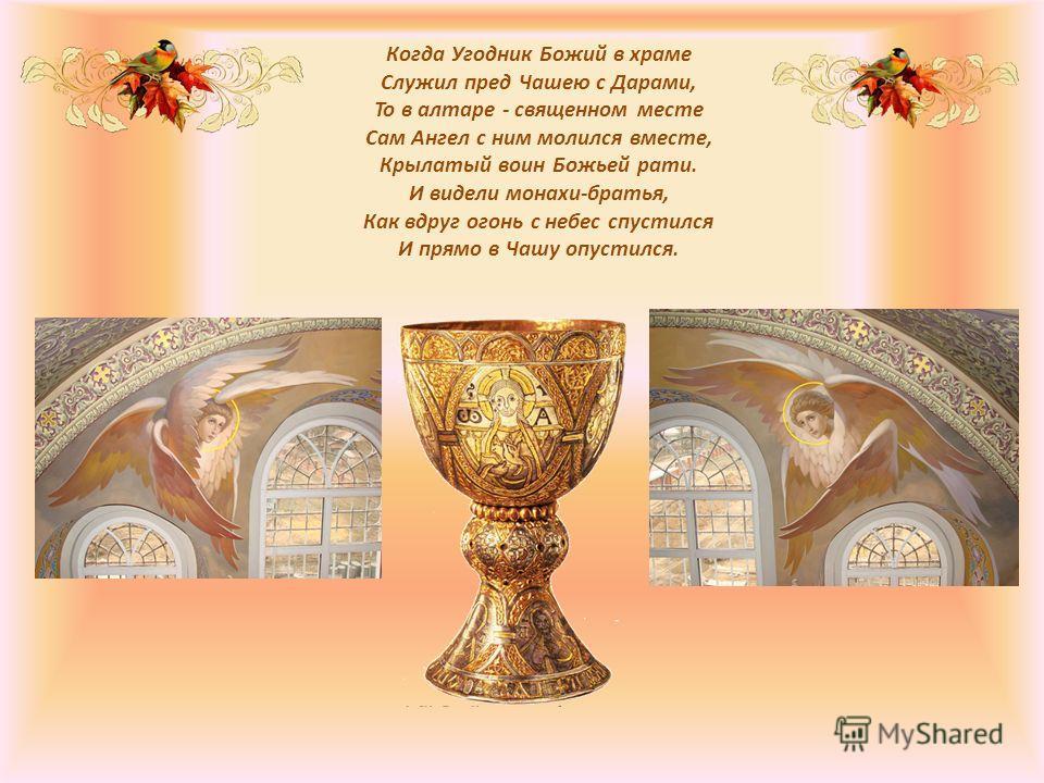 Когда Угодник Божий в храме Служил пред Чашею с Дарами, То в алтаре - священном месте Сам Ангел с ним молился вместе, Крылатый воин Божьей рати. И видели монахи-братья, Как вдруг огонь с небес спустился И прямо в Чашу опустился.