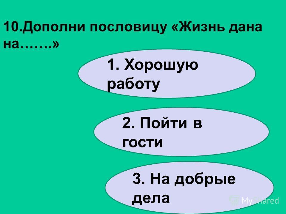 10.Дополни пословицу «Жизнь дана на…….» 1. Хорошую работу 2. Пойти в гости 3. На добрые дела