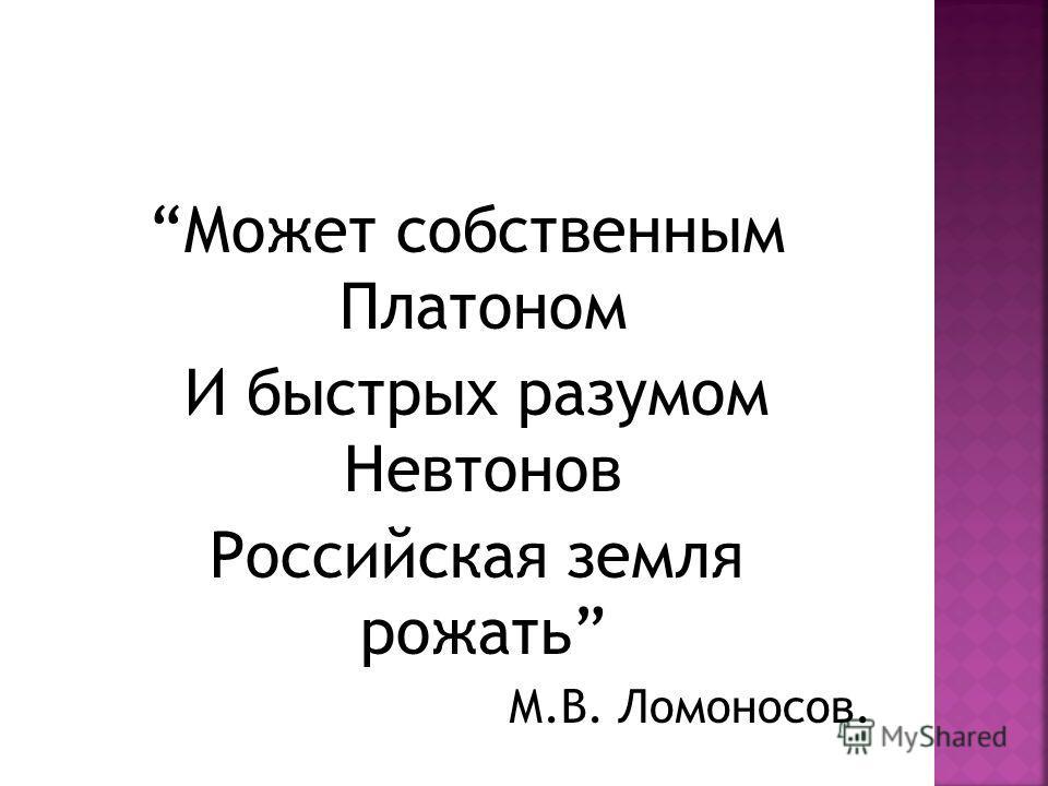 Может собственным Платоном И быстрых разумом Невтонов Российская земля рожать М.В. Ломоносов.
