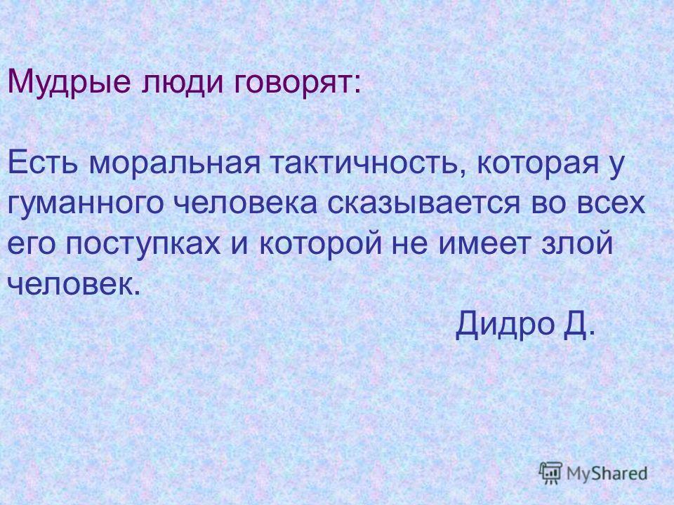 Мудрые люди говорят: Есть моральная тактичность, которая у гуманного человека сказывается во всех его поступках и которой не имеет злой человек. Дидро Д.