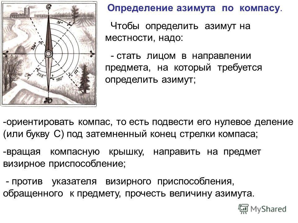 Определение азимута по компасу. Чтобы определить азимут на местности, надо: - стать лицом в направлении предмета, на который требуется определить азимут; -ориентировать компас, то есть подвести его нулевое деление (или букву С) под затемненный конец