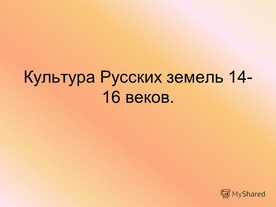 Культура Русских земель 14- 16 веков.