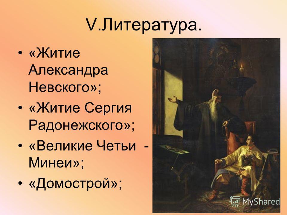 V.Литература. «Житие Александра Невского»; «Житие Сергия Радонежского»; «Великие Четьи - Минеи»; «Домострой»;