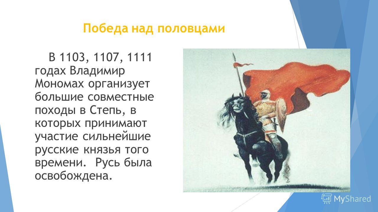 Победа над половцами В 1103, 1107, 1111 годах Владимир Мономах организует большие совместные походы в Степь, в которых принимают участие сильнейшие русские князья того времени. Русь была освобождена.