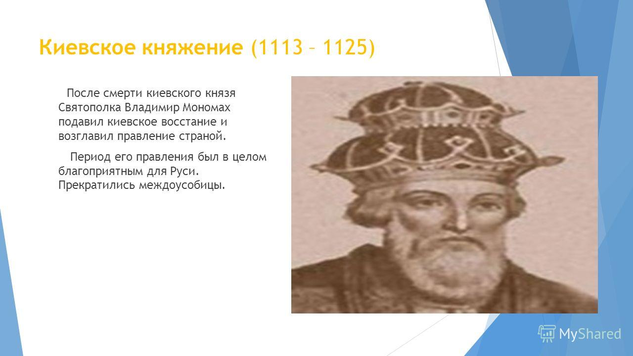 Киевское княжение (1113 – 1125) После смерти киевского князя Святополка Владимир Мономах подавил киевское восстание и возглавил правление страной. Период его правления был в целом благоприятным для Руси. Прекратились междоусобицы.