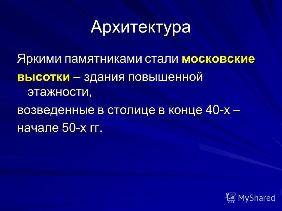 Архитектура Яркими памятниками стали московские высотки – здания повышенной этажности, возведенные в столице в конце 40-х – начале 50-х гг.