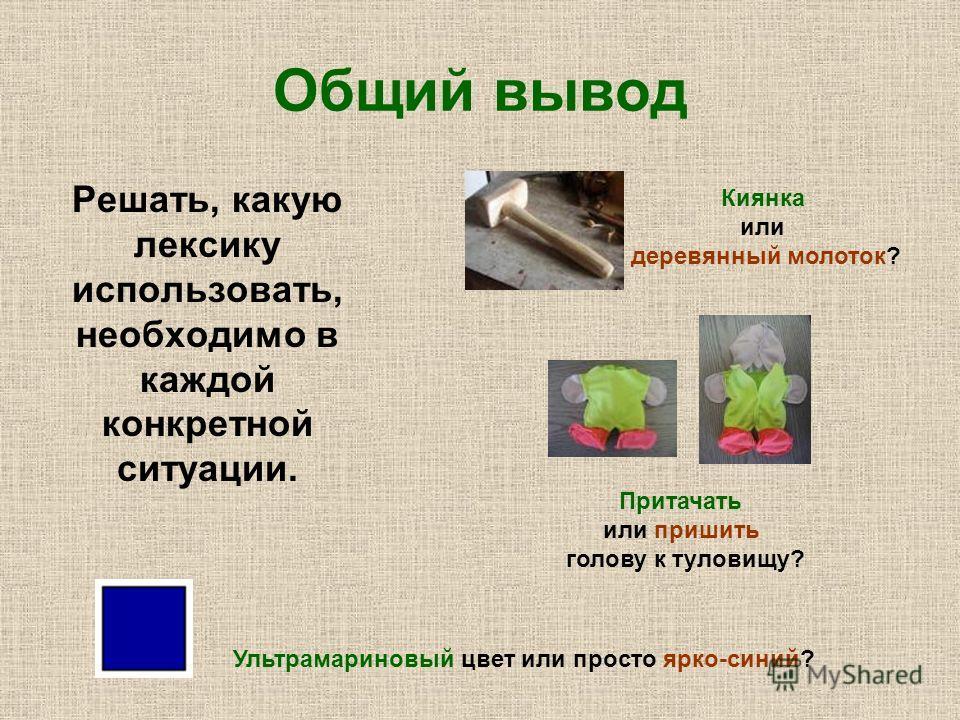 Общий вывод Решать, какую лексику использовать, необходимо в каждой конкретной ситуации. Киянка или деревянный молоток? Притачать или пришить голову к туловищу? Ультрамариновый цвет или просто ярко-синий?