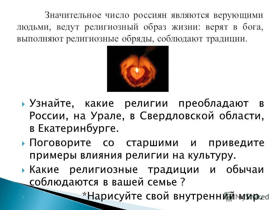 Узнайте, какие религии преобладают в России, на Урале, в Свердловской области, в Екатеринбурге. Поговорите со старшими и приведите примеры влияния религии на культуру. Какие религиозные традиции и обычаи соблюдаются в вашей семье ? *Нарисуйте свой вн