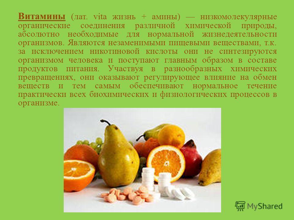 Витамины (лат. vita жизнь + амины) низкомолекулярные органические соединения различной химической природы, абсолютно необходимые для нормальной жизнедеятельности организмов. Являются незаменимыми пищевыми веществами, т.к. за исключением никотиновой к