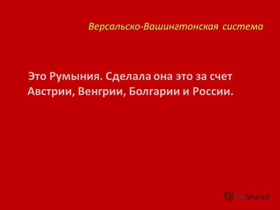 Версальско-Вашингтонская система Это Румыния. Сделала она это за счет Австрии, Венгрии, Болгарии и России.