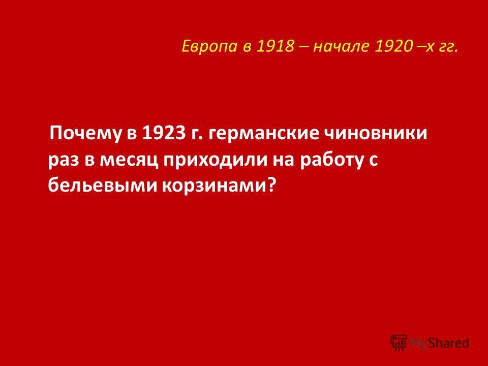 Европа в 1918 – начале 1920 –х гг. Почему в 1923 г. германские чиновники раз в месяц приходили на работу с бельевыми корзинами?