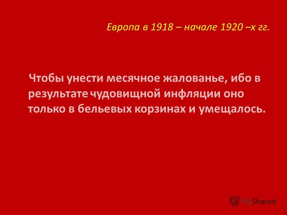 Европа в 1918 – начале 1920 –х гг. Чтобы унести месячное жалованье, ибо в результате чудовищной инфляции оно только в бельевых корзинах и умещалось.