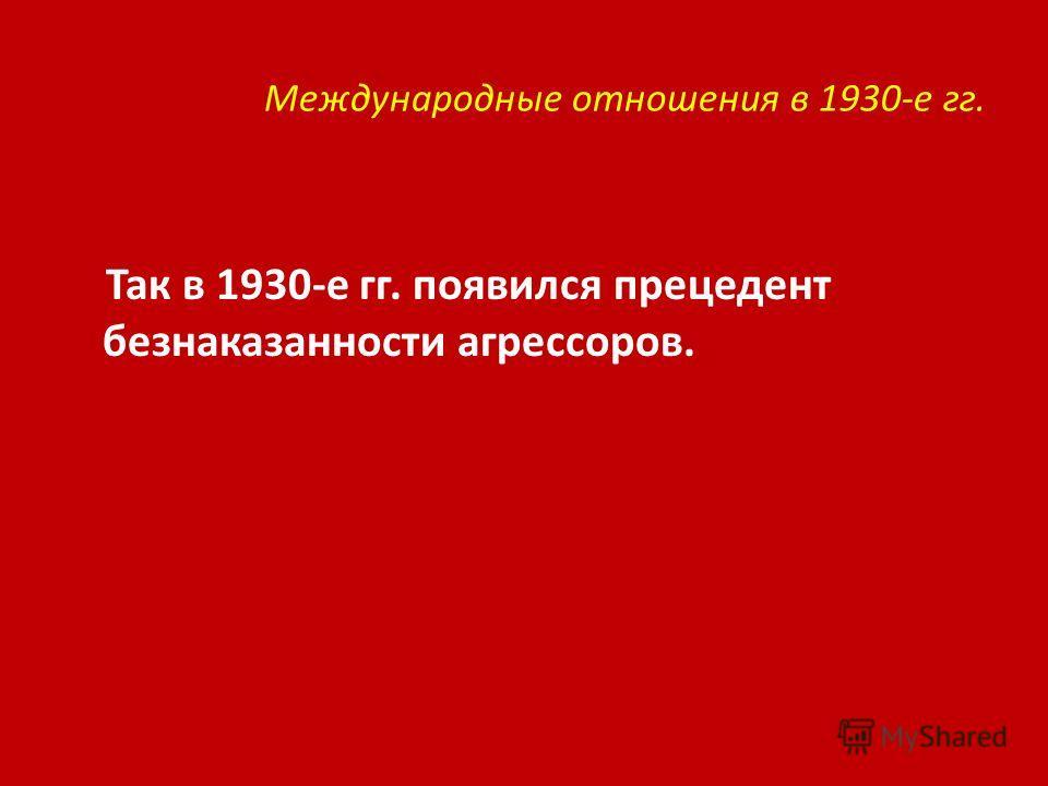 Международные отношения в 1930-е гг. Так в 1930-е гг. появился прецедент безнаказанности агрессоров.