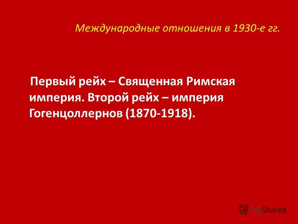 Международные отношения в 1930-е гг. Первый рейх – Священная Римская империя. Второй рейх – империя Гогенцоллернов (1870-1918).
