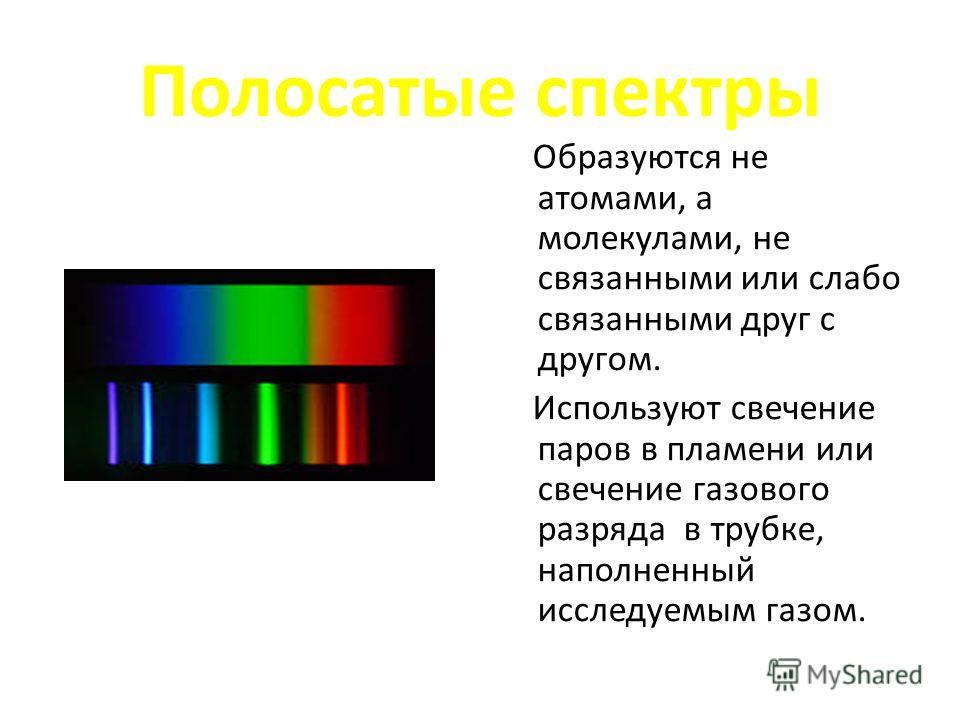 Полосатые спектры Образуются не атомами, а молекулами, не связанными или слабо связанными друг с другом. Используют свечение паров в пламени или свечение газового разряда в трубке, наполненный исследуемым газом.