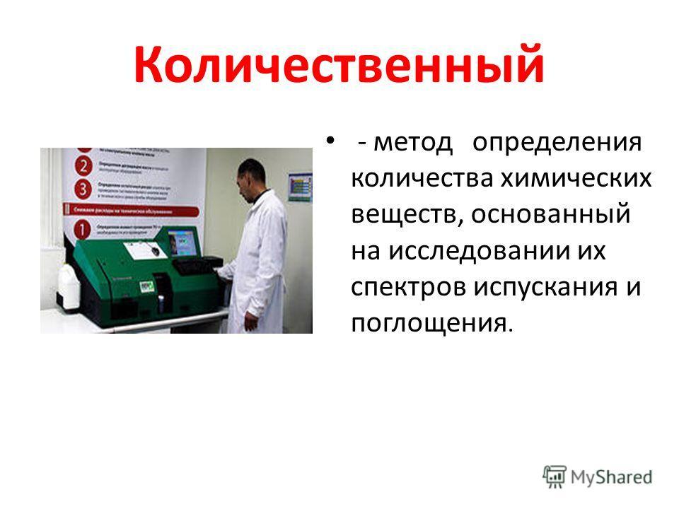 Количественный - метод определения количества химических веществ, основанный на исследовании их спектров испускания и поглощения.