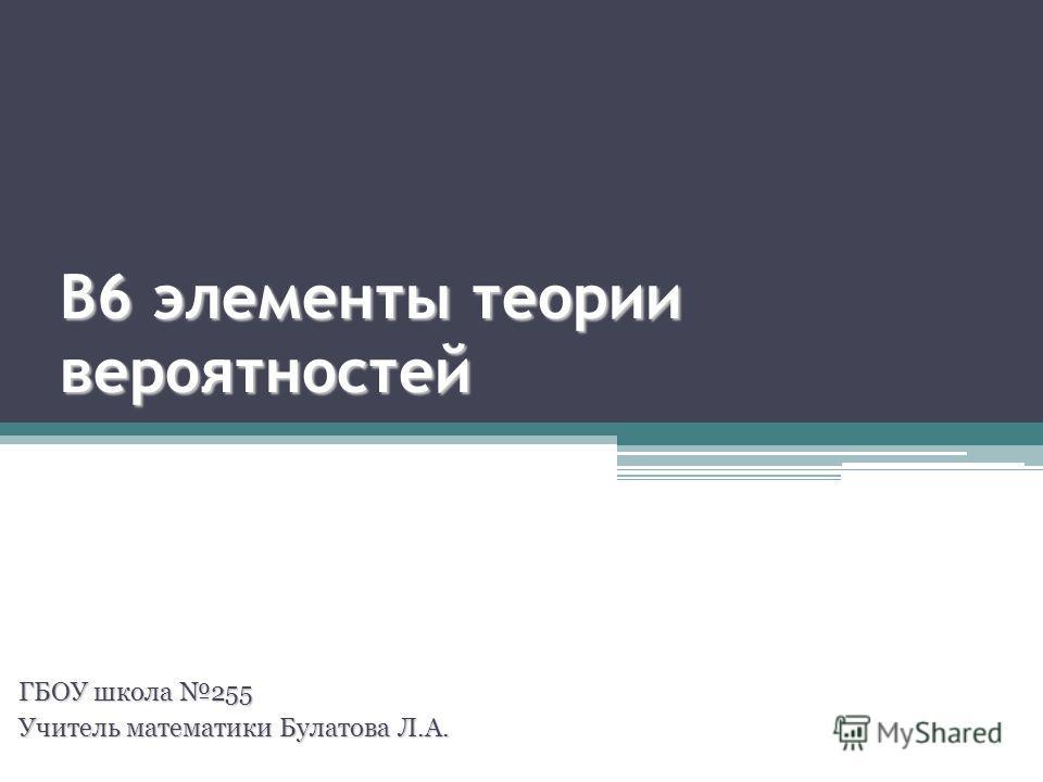 В6 элементы теории вероятностей ГБОУ школа 255 Учитель математики Булатова Л.А.