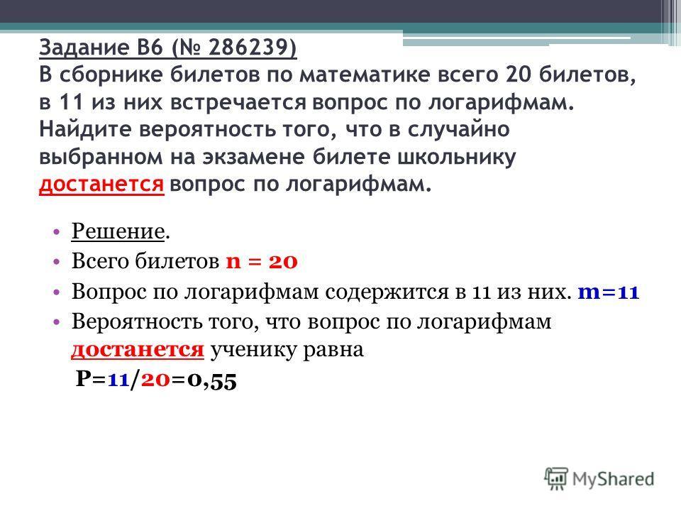 Задание B6 ( 286239) В сборнике билетов по математике всего 20 билетов, в 11 из них встречается вопрос по логарифмам. Найдите вероятность того, что в случайно выбранном на экзамене билете школьнику достанется вопрос по логарифмам. Решение. Всего биле