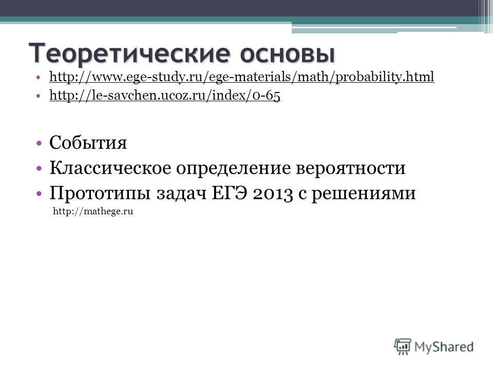 Теоретические основы http://www.ege-study.ru/ege-materials/math/probability.html http://le-savchen.ucoz.ru/index/0-65 События Классическое определение вероятности Прототипы задач ЕГЭ 2013 с решениями http://mathege.ru