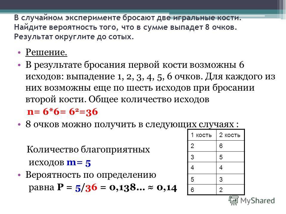 В случайном эксперименте бросают две игральные кости. Найдите вероятность того, что в сумме выпадет 8 очков. Результат округлите до сотых. Решение. В результате бросания первой кости возможны 6 исходов: выпадение 1, 2, 3, 4, 5, 6 очков. Для каждого и
