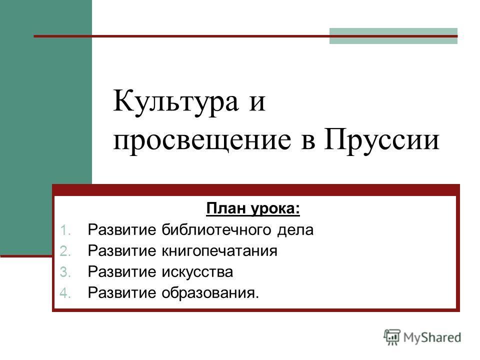 Культура и просвещение в Пруссии План урока: 1. Развитие библиотечного дела 2. Развитие книгопечатания 3. Развитие искусства 4. Развитие образования.