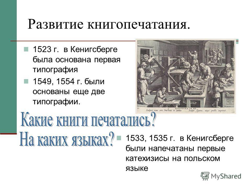 Развитие книгопечатания. 1523 г. в Кенигсберге была основана первая типография 1549, 1554 г. были основаны еще две типографии. 1533, 1535 г. в Кенигсберге были напечатаны первые катехизисы на польском языке