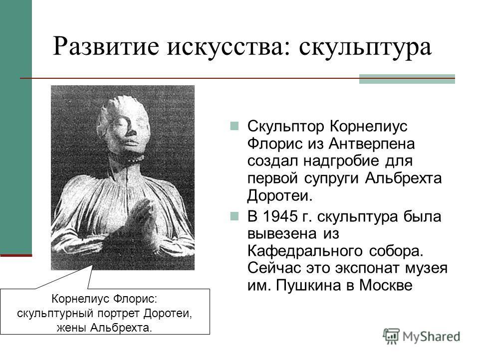 Развитие искусства: скульптура Скульптор Корнелиус Флорис из Антверпена создал надгробие для первой супруги Альбрехта Доротеи. В 1945 г. скульптура была вывезена из Кафедрального собора. Сейчас это экспонат музея им. Пушкина в Москве Корнелиус Флорис