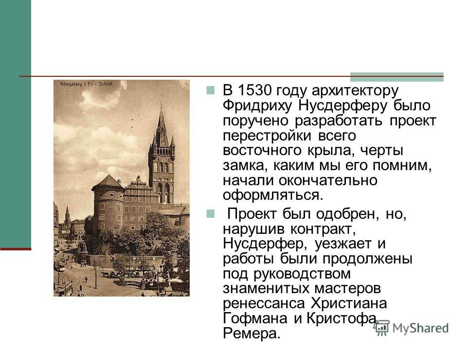 В 1530 году архитектору Фридриху Нусдерферу было поручено разработать проект перестройки всего восточного крыла, черты замка, каким мы его помним, начали окончательно оформляться. Проект был одобрен, но, нарушив контракт, Нусдерфер, уезжает и работы