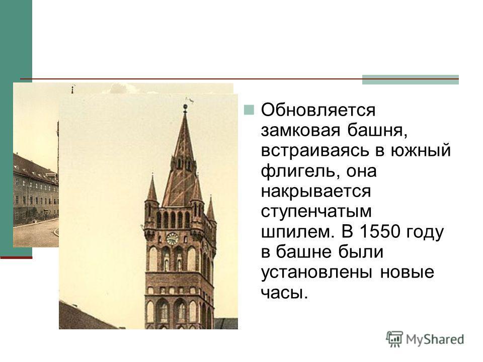 Обновляется замковая башня, встраиваясь в южный флигель, она накрывается ступенчатым шпилем. В 1550 году в башне были установлены новые часы.