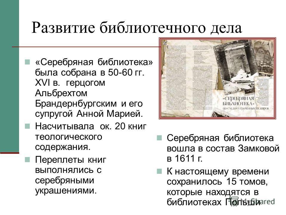 Развитие библиотечного дела «Серебряная библиотека» была собрана в 50-60 гг. XVI в. герцогом Альбрехтом Брандернбургским и его супругой Анной Марией. Насчитывала ок. 20 книг теологического содержания. Переплеты книг выполнялись с серебряными украшени