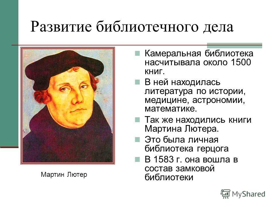 Развитие библиотечного дела Камеральная библиотека насчитывала около 1500 книг. В ней находилась литература по истории, медицине, астрономии, математике. Так же находились книги Мартина Лютера. Это была личная библиотека герцога В 1583 г. она вошла в