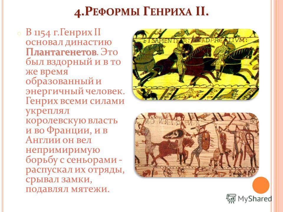4.Р ЕФОРМЫ Г ЕНРИХА II. Плантагенетов o В 1154 г.Генрих II основал династию Плантагенетов. Это был вздорный и в то же время образованный и энергичный человек. Генрих всеми силами укреплял королевскую власть и во Франции, и в Англии он вел непримириму