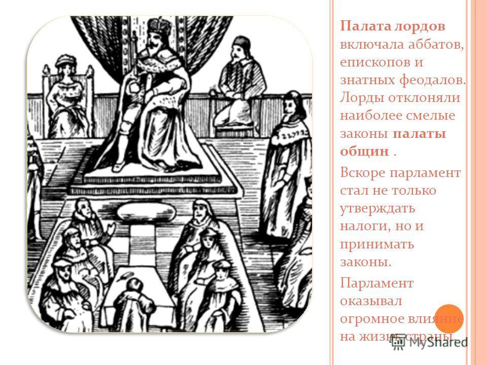 Палата лордов включала аббатов, епископов и знатных феодалов. Лорды отклоняли наиболее смелые законы палаты общин. Вскоре парламент стал не только утверждать налоги, но и принимать законы. Парламент оказывал огромное влияние на жизнь страны.