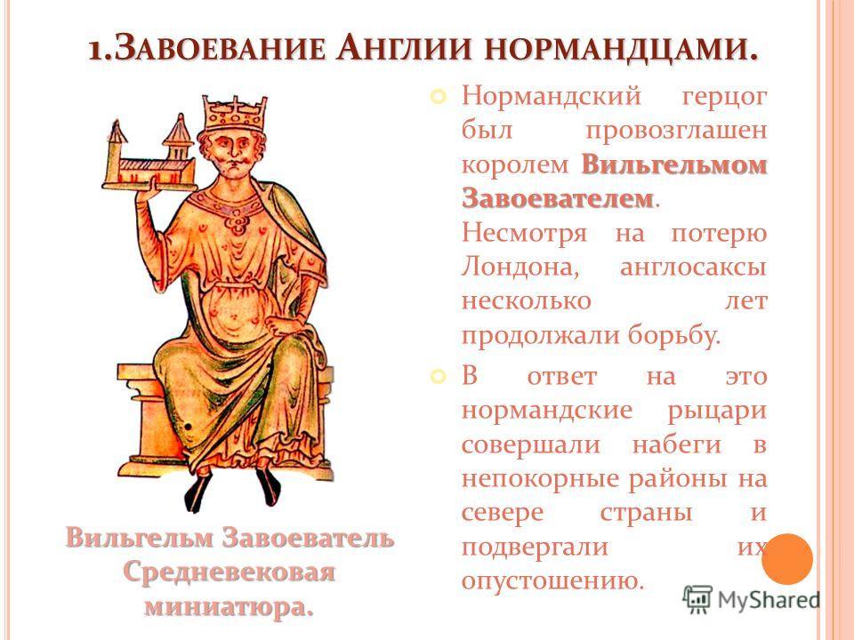 1.З АВОЕВАНИЕ А НГЛИИ НОРМАНДЦАМИ. Вильгельмом Завоевателем Нормандский герцог был провозглашен королем Вильгельмом Завоевателем. Несмотря на потерю Лондона, англосаксы несколько лет продолжали борьбу. В ответ на это нормандские рыцари совершали набе