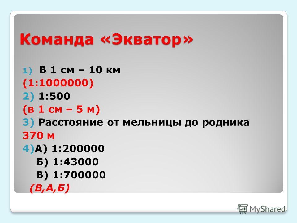 Команда «Экватор» 1) В 1 см – 10 км (1:1000000) 2) 1:500 (в 1 см – 5 м) 3) Расстояние от мельницы до родника 370 м 4)А) 1:200000 Б) 1:43000 В) 1:700000 (В,А,Б)