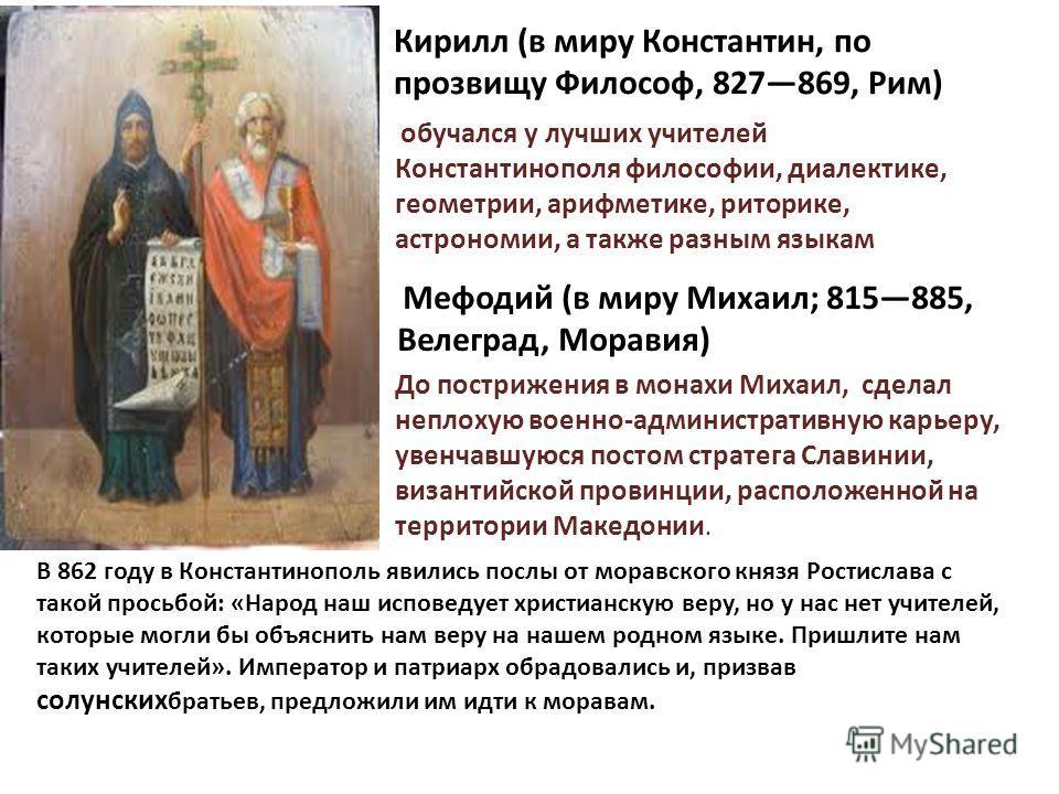 Кирилл (в миру Константин, по прозвищу Философ, 827869, Рим) обучался у лучших учителей Константинополя философии, диалектике, геометрии, арифметике, риторике, астрономии, а также разным языкам Мефодий (в миру Михаил; 815885, Велеград, Моравия) До по