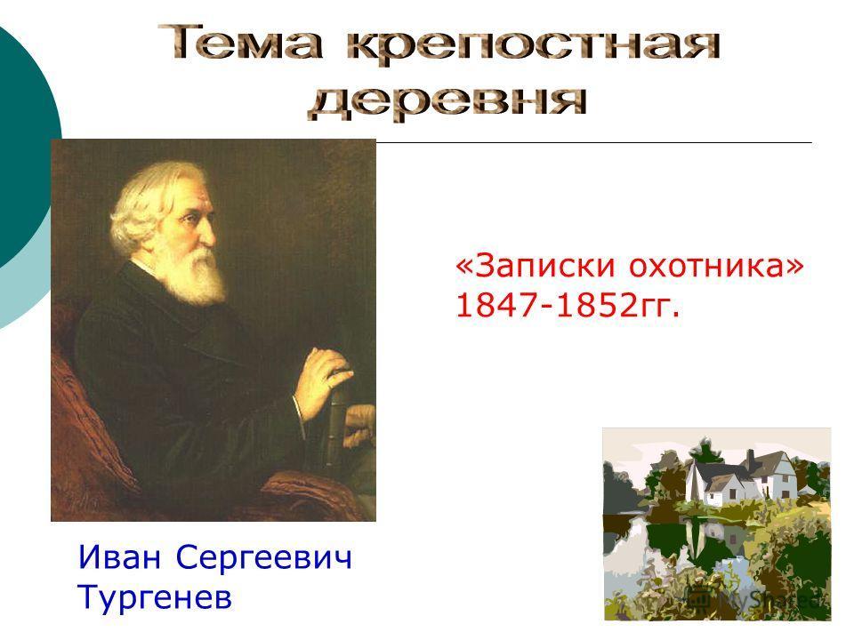 Иван Сергеевич Тургенев «Записки охотника» 1847-1852гг.