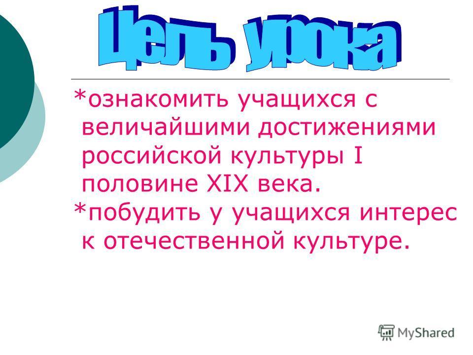 *ознакомить учащихся с величайшими достижениями российской культуры I половине XIX века. *побудить у учащихся интерес к отечественной культуре.