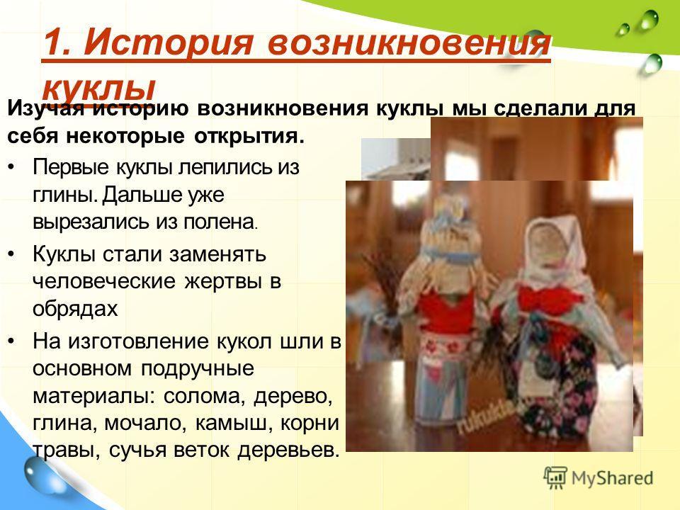 1. История возникновения куклы 1. История возникновения куклы Изучая историю возникновения куклы мы сделали для себя некоторые открытия. Первые куклы лепились из глины. Дальше уже вырезались из полена. Куклы стали заменять человеческие жертвы в обряд