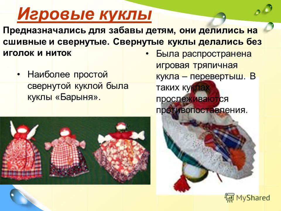 Игровые куклы Игровые куклы Предназначались для забавы детям, они делились на сшивные и свернутые. Свернутые куклы делались без иголок и ниток Наиболее простой свернутой куклой была куклы «Барыня». Была распространена игровая тряпичная кукла – переве