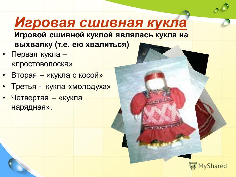 Игровая сшивная кукла Игровая сшивная кукла Игровой сшивной куклой являлась кукла на выхвалку (т.е. ею хвалиться) Первая кукла – «простоволоска» Вторая – «кукла с косой» Третья - кукла «молодуха» Четвертая – «кукла нарядная».