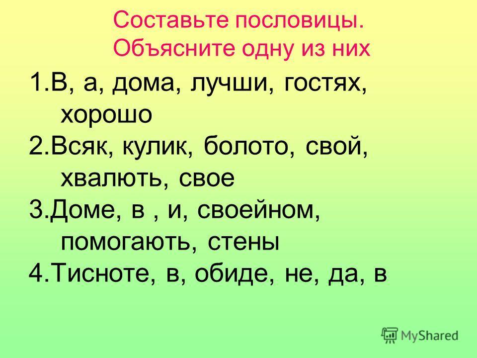 Составьте пословицы. Объясните одну из них 1.В, а, дома, лучши, гостях, хорошо 2.Всяк, кулик, болото, свой, хвалють, свое 3.Доме, в, и, своейном, помогають, стены 4.Тисноте, в, обиде, не, да, в
