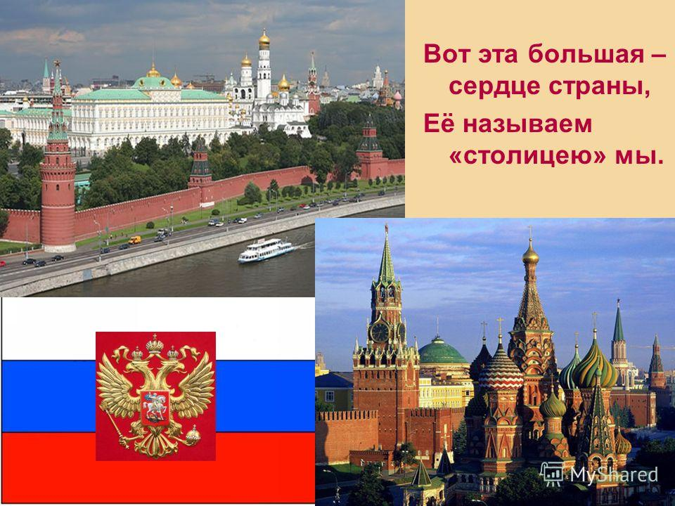 Вот эта большая – сердце страны, Её называем «столицею» мы.