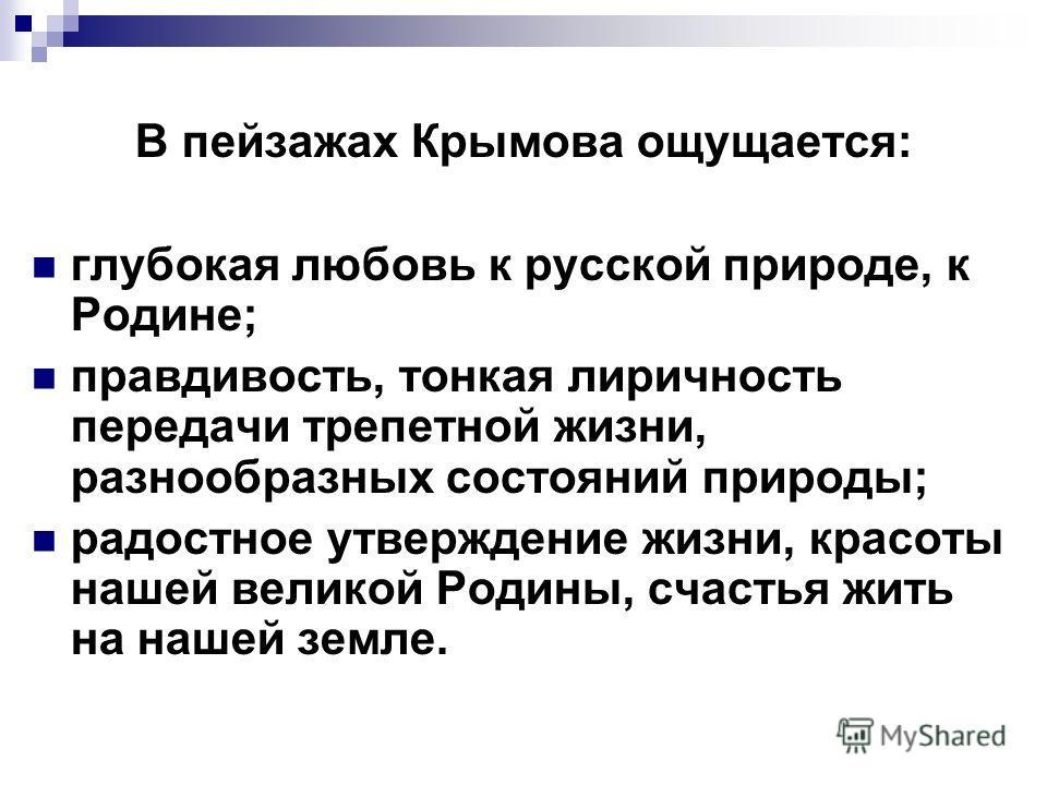 В пейзажах Крымова ощущается: глубокая любовь к русской природе, к Родине; правдивость, тонкая лиричность передачи трепетной жизни, разнообразных состояний природы; радостное утверждение жизни, красоты нашей великой Родины, счастья жить на нашей земл