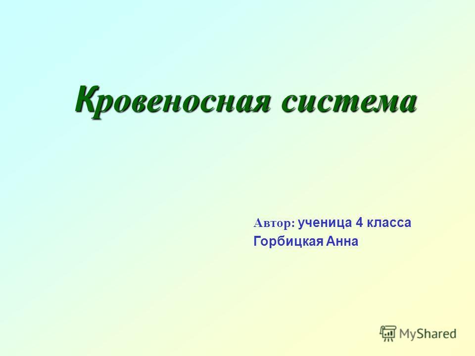 К ровеносная система Автор: ученица 4 класса Горбицкая Анна