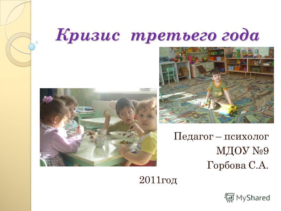 Кризис третьего года Педагог – психолог МДОУ 9 Горбова С.А. 2011год